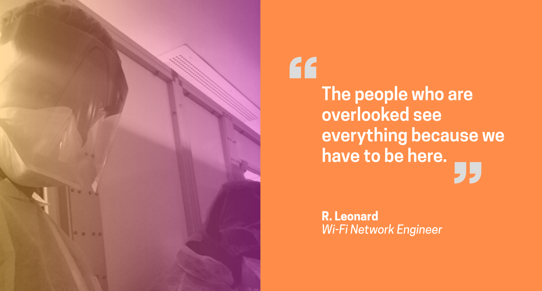Quote from R. Leonard, network engineer: The people who are overlooked see everything because we have to be here.